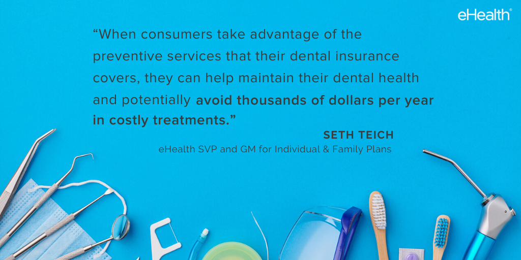 When consumers take advantage of the preventive services such as routine cleanings that their dental insurance covers they can help maintain their dental health and potentially avoid thousands of dollars per year 1